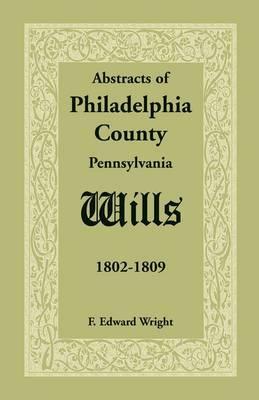 Abstracts of Philadelphia County [Pennsylvania] Wills, 1802-1809