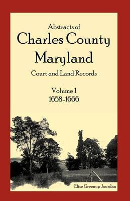 Abstracts of Charles County, Maryland Court and Land Records: Volume 1: 1658-1666