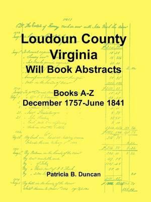 Loudoun County, Virginia Will Book Abstracts, Books A-Z, Dec 1757-Jun 1841