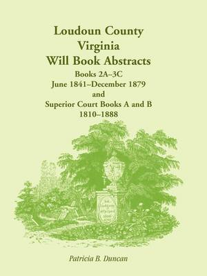Loudoun County, Virginia Will Book Abstracts, Books 2a-3c, Jun 1841 - Dec 1879 and Superior Court Books A and B, 1810-1888
