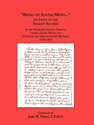 Being of Sound Mind: An Index to the Probate Records in Fauquier County Virginia's Clerks Loose Papers and Superior and Circuit Court Papers 1759-1919