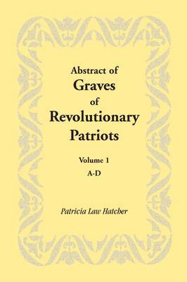 Abstract of Graves of Revolutionary Patriots: Volume 1, A-D