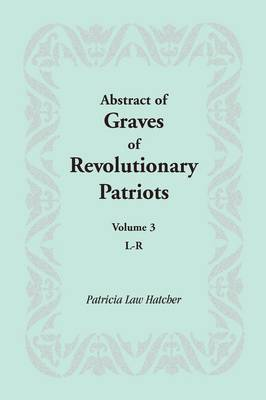 Abstract of Graves of Revolutionary Patriots: Volume 3, L-R