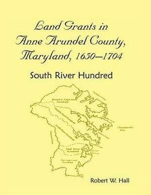 Land Grants in Anne Arundel County, Maryland, 1650-1704: South River Hundred