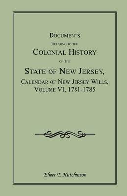 Documents Relating to the Colonial History of the State of New Jersey, Calendar of New Jersey Wills, Volume VI: 1781-1785