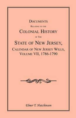 Documents Relating to the Colonial History of the State of New Jersey, Calendar of New Jersey Wills, Volume VII: 1786-1790