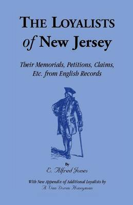 The Loyalists of New Jersey: Their Memorials, Petitions, Claims, Etc. from English Records
