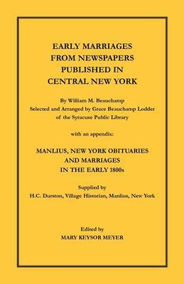 Early Marriages from Newspapers Published in Central New York. by William M. Beauchamp, Selected and Arranged by Grace Beauchamp Lodder of the Syracuse Public Library with an Appendix: Manlius, New York Obituaries and Marriages in the Early 1800s, Supplie
