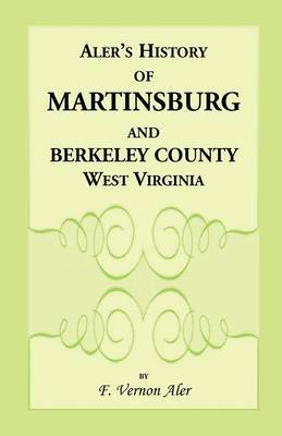 History of Martinsburg and Berkeley County, West Virginia. from the Origin of the Indians, Embracing Their Settlement, Wars and Depredations, to the First White Settlement of the Valley; Also Including the Wars Between the Settlers and Their Mode and Mann