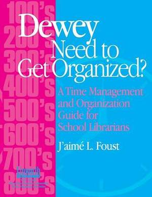 Dewey Need to Get Organized?: A Time Management and Organization Guide for School Librarians