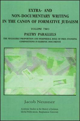 Extra- and Non-Documentary Writing in the Canon of Formative Judaism: Paltry Parallels: The Negligible Proportion and Peripheral Role of Free-Standing Compositions in Rabbinic Documents: v. 2: Paltry Paralells