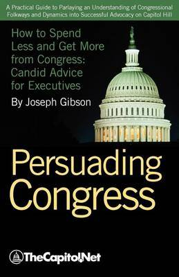 Persuading Congress: A Practical Guide to Parlaying an Understanding of Congressional Folkways and Dynamics into Successful Advocacy on Capitol Hill: How to Spend Less and Get More from Congress: Candid Advice for Executives