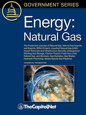 Energy: Natural Gas: The Production and Use of Natural Gas, Natural Gas Imports and Exports, EPAct Project, Liquefied Natural Gas (LNG) Import Terminals and Infrastructure Security, Underground Working Gas Storage, Fischer-Tropsch Fuels from Coal, Natural