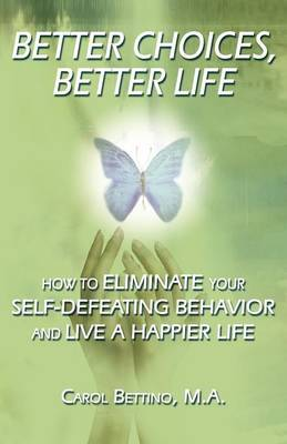 Better Choices, Better Life: How to Eliminate Your Self-Defeating Behavior and Live a Happier Life