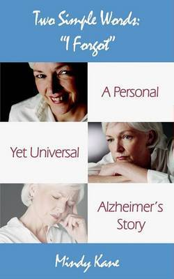 Two Simple Words: I Forgot: A Personal Yet Universal Alzheimer's Story