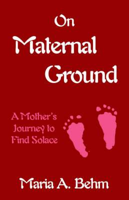 On Maternal Ground: A Mother's Journey to Find Solace