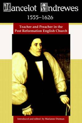 Lancelot Andrewes 1555-1626: Teacher and Preacher in the Post Reformation English Church