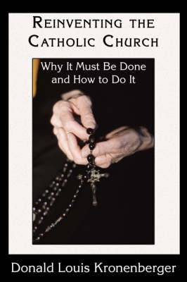 Reinventing the Catholic Church: Why It Must Be Done and How to Do It