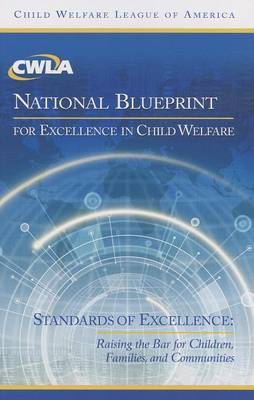 CWLA National Blueprint for Excellence in Child Welfare: Standards of Excellence: Raising the Bar for Children, Families, and Communities