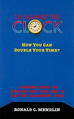 Up Against the Clock: How You Can Double Your Time?: A Manager's Guide for Those Who Don't Have Time to Read Time Management Books