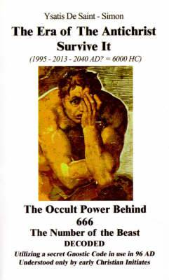 The Era of the Antichrist Survive it: 1995-2013-2040 AD? = 6000 H C the Occult Power Behind 666 the Number of the Beast Decoded