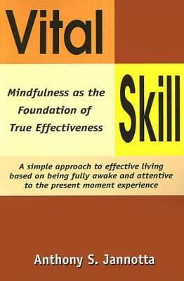 Vital Skill: Mindfulness as the Foundation of True Effectiveness; A Simple Approach to Effective Living Based on Being Fully Awake and Attentive to the Present Moment Experience