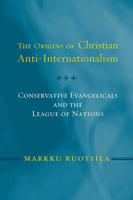 The Origins of Christian Anti-internationalism: Conservative Evangelicals and the League of Nations