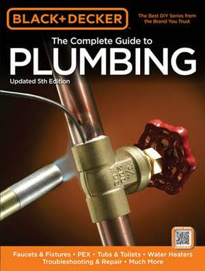 Black & Decker the Complete Guide to Plumbing  : Faucets & Fixtures, Pex, Tubs & Toilets, Water Heaters, Troubleshooting & Repair, Much More