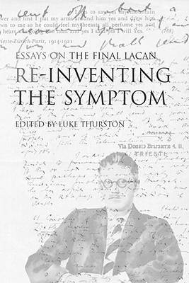 Re-inventing the Symptom: Essays on the Final Lacan