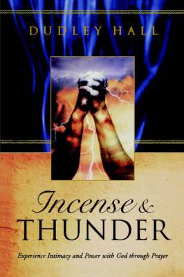 Incense & Thunder  : Experience Intimacy and Power with God Through Prayer
