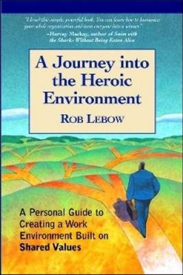 A Journey Into the Heroic Environment: A Personal Guide for Creating Great Customer TransActions Using Eight Universal Shared Values