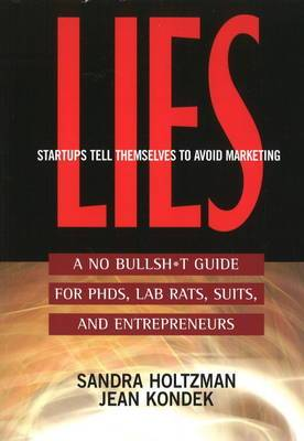 Lies Startups Tell Themselves to Avoid Marketing: A No Bullsh*t Guide for Ph.D.s, Lab Rats, Suits, and Entrepreneurs