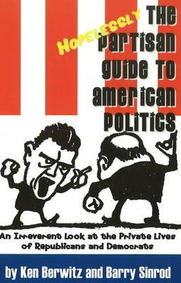 The Hopelessly Partisan Guide to American Politics: An Irreverent Look at the Private Lives of Republicans and Democrats