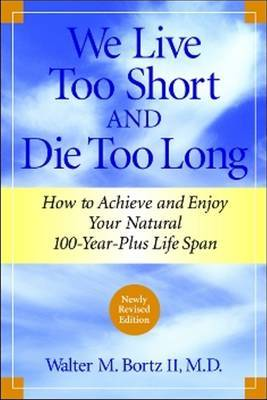 We Live Too Short and Die Too Long: How to Achieve and Enjoy Your Natural 100-Year-Plus Life Span
