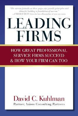Leading Firms: How Great Professional Service Firms Succeed & How Your Firm Can Too