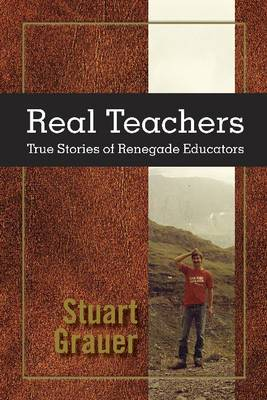 Real Teachers: True Stories of Renegade Educators