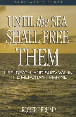 Until the Sea Shall Free Them: Life, Death, and Survival in the Merchant Marine