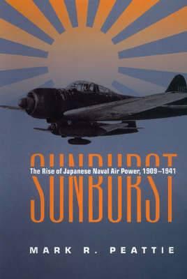 Sunburst: The Rise of Japanese Naval Air Power, 1909-1941