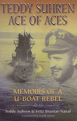 Teddy Suhren: Ace of Aces: Memoirs of A U-Boat Rebel
