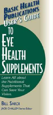User's Guide to Eye Health Supplements: Learn All About the Nutritional Supplements That Can Save Your Vision