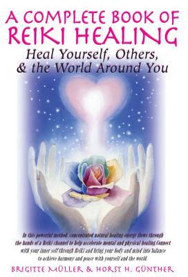 Complete Book Of Reiki Healing: Heal Yourself, Others, & the World Around You