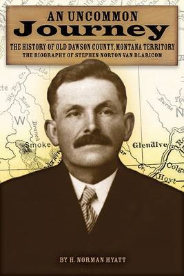 An Uncommon Journey: The History of Old Dawson County, Montana Territory: The Biography of Stephen Norton Van Blaricom: The True Story of the First Settlers of the Last West