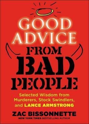 Good Advice From Bad People: Selected Wisdom From Murderers,Stock Swindlers, And Lance Armstrong