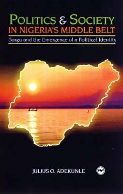 Politics & Society in Nigeria's Middle Belt: Borgu and the Emergence of a Political Identity