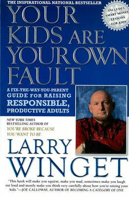 Your Kids are Your Own Fault: A Fix-the-way-you-parent Guide to Raising Responsible, Productive Adults