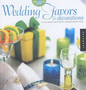 Wedding Favors and Decorations: A Stylish Bride's Guide to Simple, Handmade Wedding Crafts