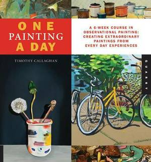 One Painting a Day: A 6-Week Course in Observational Painting--Creating Extraordinary Paintings from Everyday Experiences