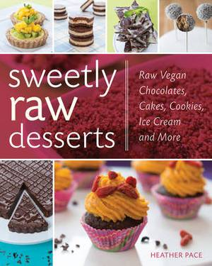 Sweetly Raw Desserts: Raw Vegan Chocolates, Cakes, Cookies, Ice Cream, and More