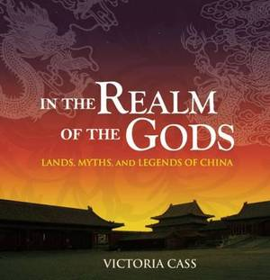In the Realm of the Gods: Lands, Myths, and Legends of China