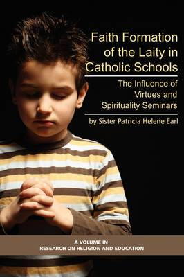 Formation of Lay Teachers in Catholic Schools: The Influence of Virtues/spirituality Seminars on Lay Teachers, Character Education, and Perceptions of Catholic Education